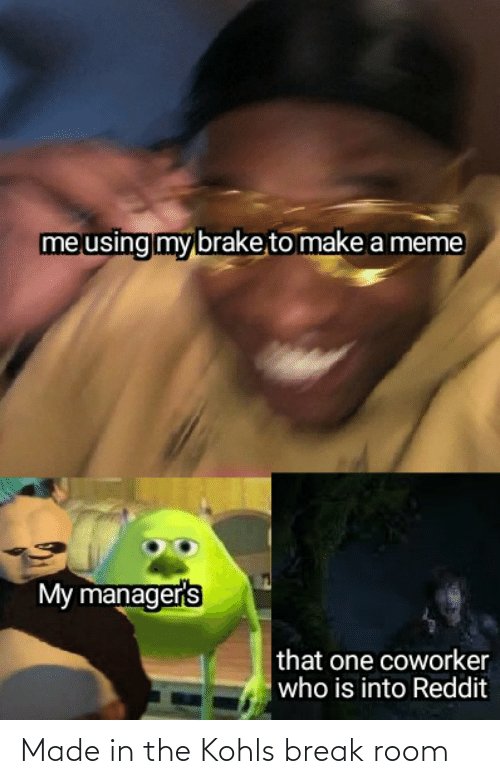 That One Coworker: me using my brake to make a meme  My manager's  that one coworker  who is into Reddit Made in the Kohls break room