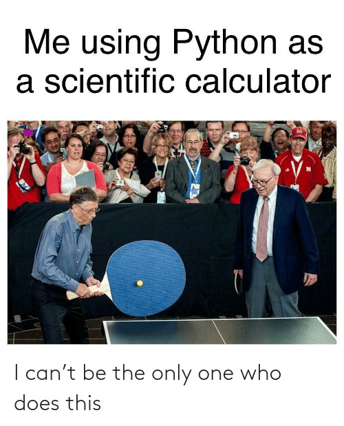 scientific: Me using Python as  a scientific calculator I can't be the only one who does this
