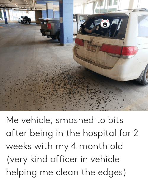 edges: Me vehicle, smashed to bits after being in the hospital for 2 weeks with my 4 month old (very kind officer in vehicle helping me clean the edges)