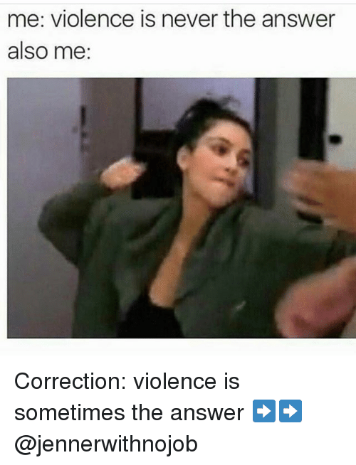 Me Violence Is Never the Answer Also Me Correction ...