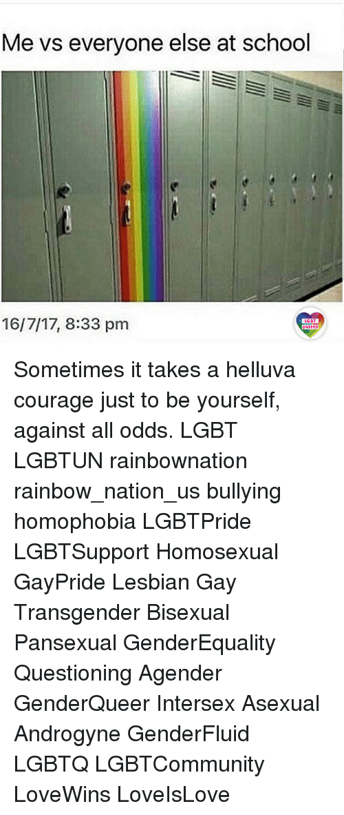 Lgbt, Memes, and School: Me vs everyone else at school  16/7/17, 8:33 pm  LGBT  LGBT  UNITED Sometimes it takes a helluva courage just to be yourself, against all odds. LGBT LGBTUN rainbownation rainbow_nation_us bullying homophobia LGBTPride LGBTSupport Homosexual GayPride Lesbian Gay Transgender Bisexual Pansexual GenderEquality Questioning Agender GenderQueer Intersex Asexual Androgyne GenderFluid LGBTQ LGBTCommunity LoveWins LoveIsLove