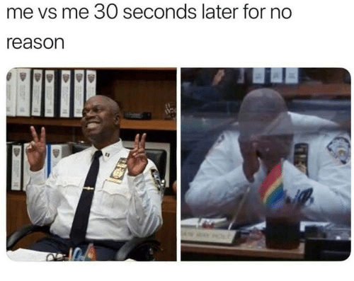 Reason, For, and  No: me vs me 30 seconds later for no  reason  ta