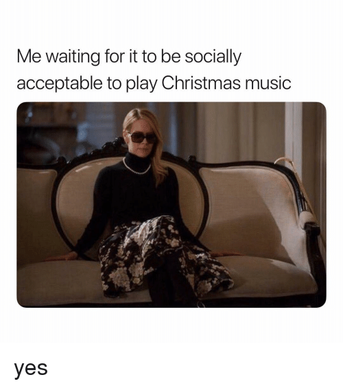 christmas-music: Me waiting for it to be socially  acceptable to play Christmas music yes