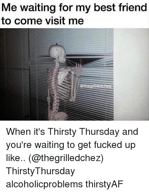 thirsty thursday: Me waiting for my best friend  to come visit me  @the grilledchez When it's Thirsty Thursday and you're waiting to get fucked up like.. (@thegrilledchez) ThirstyThursday alcoholicproblems thirstyAF