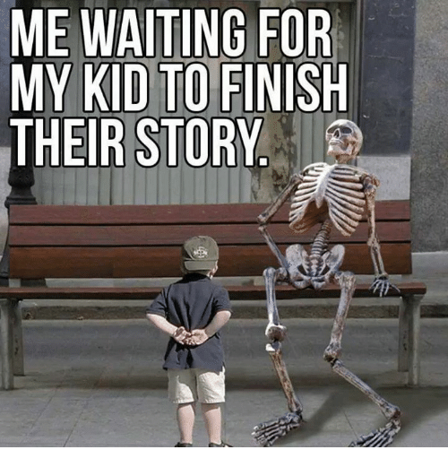 Memes, Kids, and Waiting...: ME WAITING FOR  MY KID TO FINISH  THEIR STORY