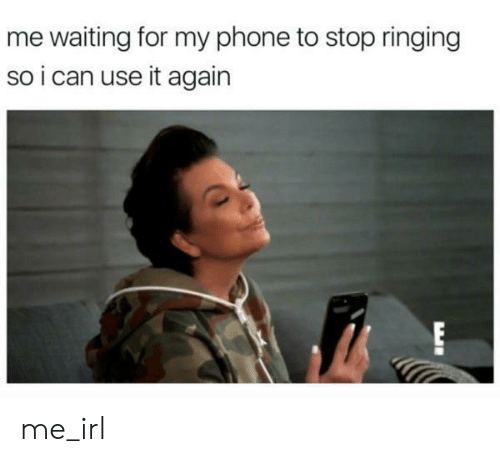 Me Waiting For: me waiting for my phone to stop ringing  so i can use it again  EI me_irl