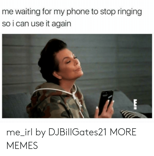 Me Waiting For: me waiting for my phone to stop ringing  so i can use it again  EI me_irl by DJBillGates21 MORE MEMES