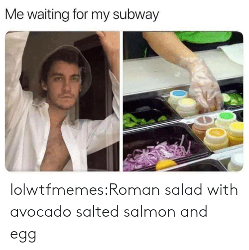 Avocado: Me waiting for my subway lolwtfmemes:Roman salad with avocado salted salmon and egg