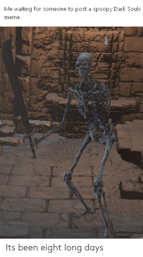 Dark Souls Meme: Me waiting for someone to post a spoopy Dark Souls  meme Its been eight long days