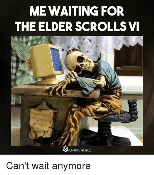 Video Games, Game, and Games: ME WAITING FOR  THE ELDER SCROLLSVI  M GAMING MEMES Can't wait anymore