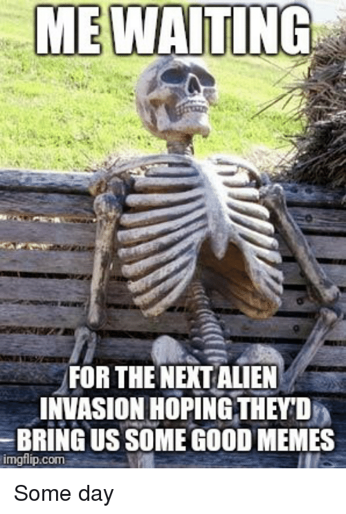 Good Memes: ME WAITING  FOR THE NEXT ALIEN  INVASION HOPING THEY'D  BRING US SOME GOOD MEMES  imgflip.com Some day