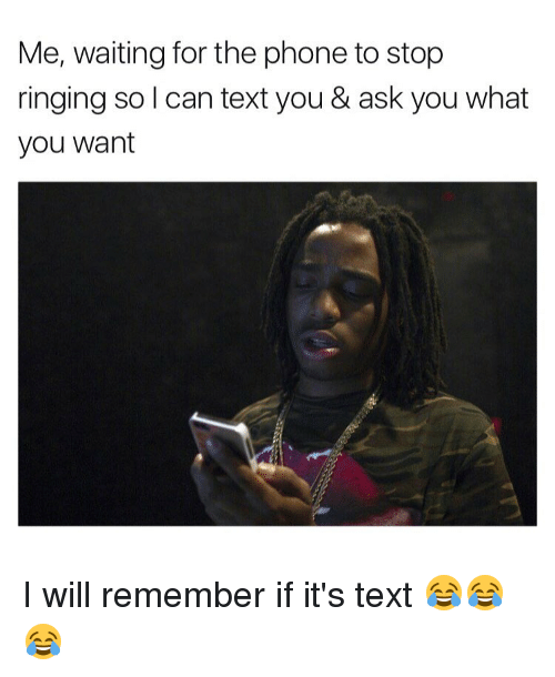 Memes, Texting, and 🤖: Me, waiting for the phone to stop  ringing so l can text you & ask you what  you want I will remember if it's text 😂😂😂
