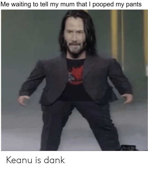 Pooped My Pants: Me waiting to tell my mum that I pooped my pants Keanu is dank