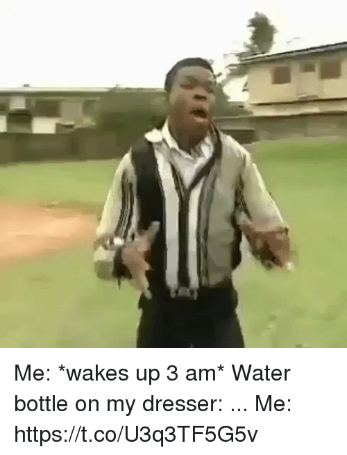 Funny, Water, and Water Bottle: Me: *wakes up 3 am*  Water bottle on my dresser: ...  Me: https://t.co/U3q3TF5G5v