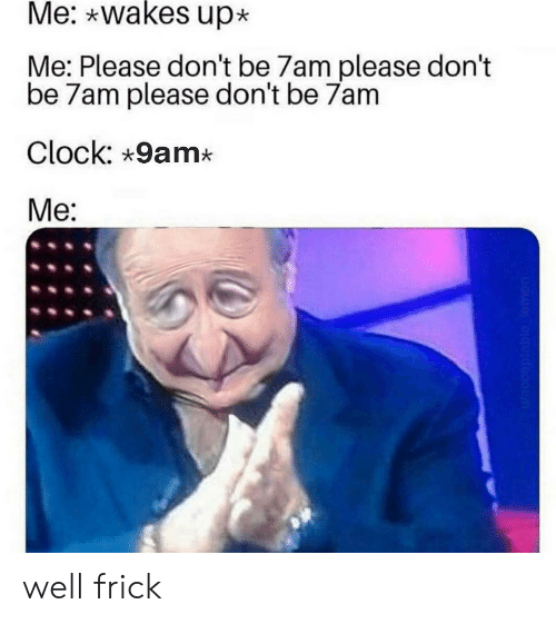 Clock, Frick, and Lemon: Me: wakes up  Me: Please don't be 7am please don't  be 7am please don't be 7am  Clock: 9am*  Me:  Wacceptable lemon well frick