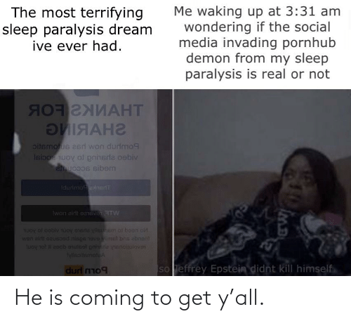 Uoy: Me waking up at 3:31 am  wondering if the social  media invading pornhub  demon from my sleep  paralysis is real or not  The most terrifying  sleep paralysis dream  ive ever had.  яотглиАНТ  ЭЯАНг  oitemotus asri won durimo9  Isiboe uoy of pnhsrle oebiv  emuocos sibem  Idurimo ensiT  Iwon zirli eanevan ATW  TUoy ol beblv uoy eneria Vlsunem ol been on  wan air! eeuesoad nispe 1ovs viimal bns abnom  eoob enuleel gninne vnsnoituloven  IylisoltsmotuA  lưoy sat  so effrey Epstein didnt kill himself  durl mm09 He is coming to get y'all.