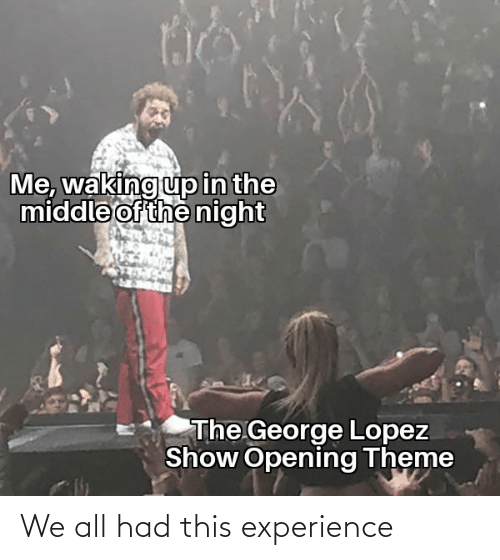 George Lopez: Me, waking up in the  middle of the night  The George Lopez  Show Opening Theme We all had this experience