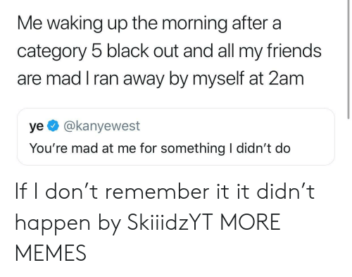 The Morning After: Me waking up the morning after a  category 5 black out and all my friends  are mad I ran away by myself at 2am  ye @kanyewest  You're mad at me for something I didn't do If I don't remember it it didn't happen by SkiiidzYT MORE MEMES