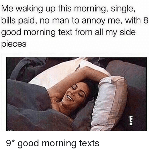 Good Morning, Good, and Text: Me waking up this morning, single,  bills paid, no man to annoy me, with 8  good morning text from all my side  pieces 9* good morning texts