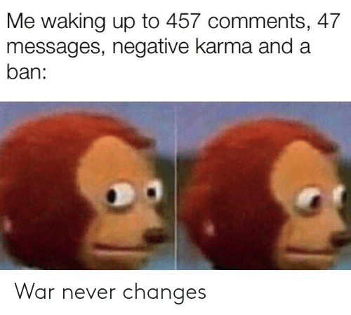 Ban: Me waking up to 457 comments, 47  messages, negative karma and a  ban: War never changes