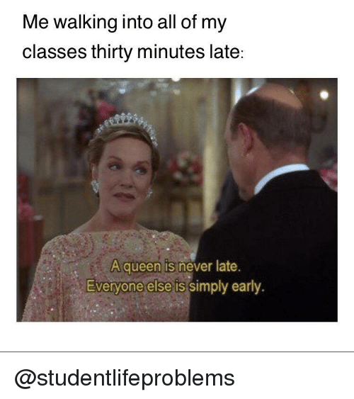 Never Late: Me walking into all of my  classes thirty minutes late:  A queen is never late  Everyone else is simply early. @studentlifeproblems