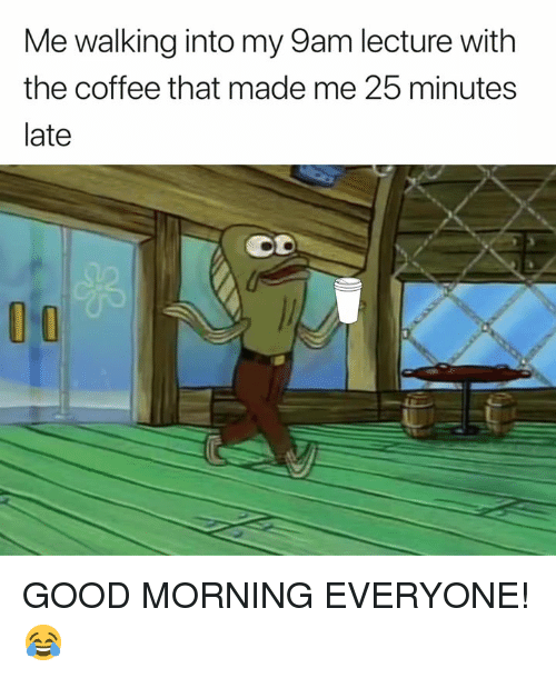 Good Morning, Coffee, and Good: Me walking into my 9am lecture with  the coffee that made me 25 minutes  late GOOD MORNING EVERYONE! 😂