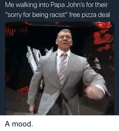 """Mood, Pizza, and Sorry: Me walking into Papa John's for their  """"sorry for being racist"""" free pizza deal A mood."""