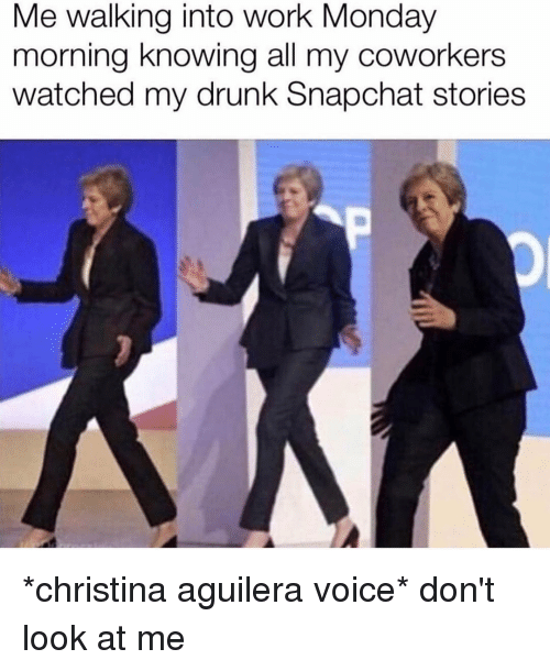 Christina Aguilera: Me walking into work Monday  morning knowing all my coworkers  watched my drunk Snapchat stories *christina aguilera voice* don't look at me