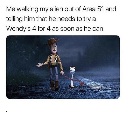wendys: Me walking my alien out of Area 51 and  telling him that he needs to try a  Wendy's 4 for 4 as soon as he can .