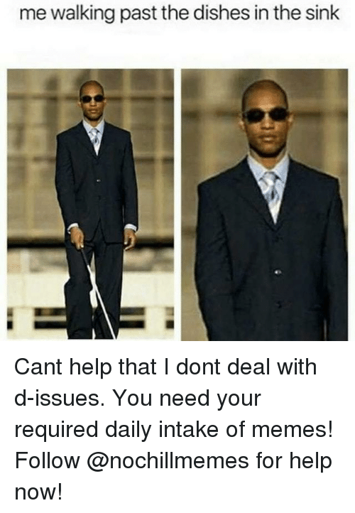Memes, Help, and Can: me walking past the dishes in the sink Cant help that I dont deal with d-issues.  You need your required daily intake of memes! Follow @nochillmemes for help now!