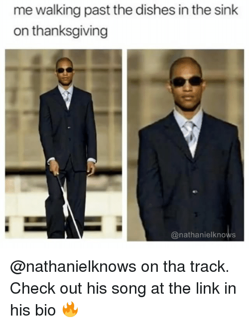 Thanksgiving, Link, and Dank Memes: me walking past the dishes in the sink  on thanksgiving  @nathanielknows @nathanielknows on tha track. Check out his song at the link in his bio 🔥