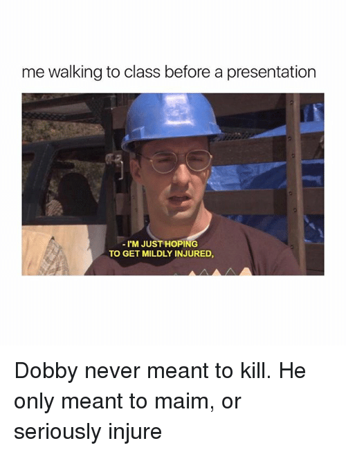 injure: me walking to class before a presentation  I'M JUST HOPING  TO GET MILDLY INJURED Dobby never meant to kill. He only meant to maim, or seriously injure