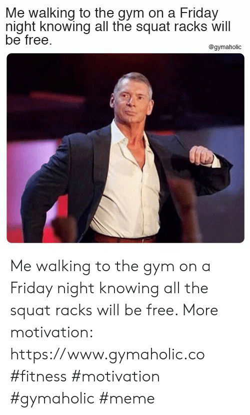 racks: Me walking to the gym on a Friday  night knowing all the squat racks will  be free.  @gymaholic Me walking to the gym on a Friday night knowing all the squat racks will be free.  More motivation: https://www.gymaholic.co  #fitness #motivation #gymaholic #meme