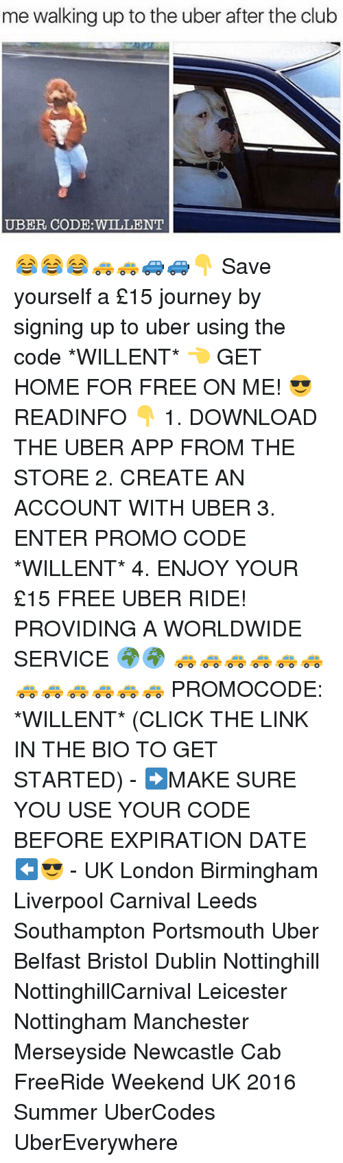 Journey, Memes, and Uber: me walking up to the uber after the club  UBER CODE WILLENT 😂😂😂🚕🚕🚙🚙👇 Save yourself a £15 journey by signing up to uber using the code *WILLENT* 👈 GET HOME FOR FREE ON ME! 😎 READINFO 👇 1. DOWNLOAD THE UBER APP FROM THE STORE 2. CREATE AN ACCOUNT WITH UBER 3. ENTER PROMO CODE *WILLENT* 4. ENJOY YOUR £15 FREE UBER RIDE! PROVIDING A WORLDWIDE SERVICE 🌍🌍 🚕🚕🚕🚕🚕🚕🚕🚕🚕🚕🚕🚕 PROMOCODE: *WILLENT* (CLICK THE LINK IN THE BIO TO GET STARTED) - ➡️MAKE SURE YOU USE YOUR CODE BEFORE EXPIRATION DATE ⬅️😎 - UK London Birmingham Liverpool Carnival Leeds Southampton Portsmouth Uber Belfast Bristol Dublin Nottinghill NottinghillCarnival Leicester Nottingham Manchester Merseyside Newcastle Cab FreeRide Weekend UK 2016 Summer UberCodes UberEverywhere