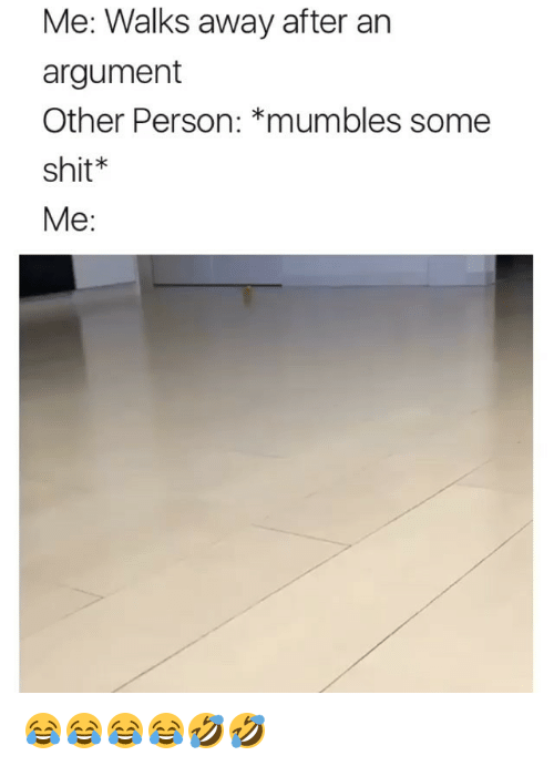 mumbles: Me: Walks away after an  argument  Other Person: *mumbles some  shit*  Me: 😂😂😂😂🤣🤣