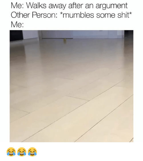 mumbles: Me: Walks away after an argument  Other Person: *mumbles some shit*  Me: 😂😂😂