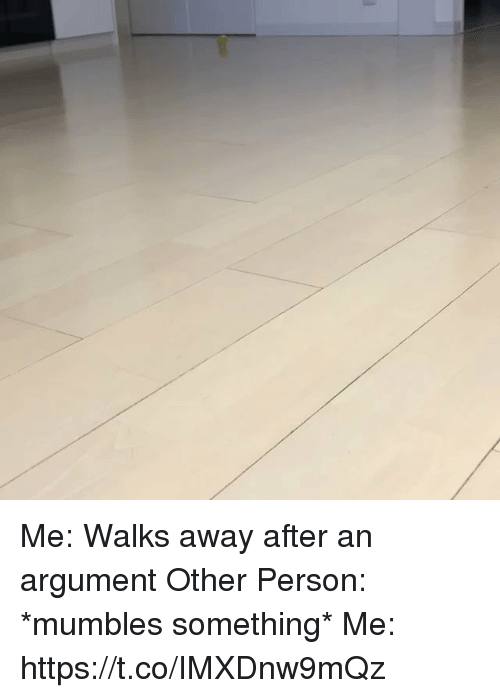 mumbles: Me: Walks away after an argument  Other Person: *mumbles something* Me: https://t.co/IMXDnw9mQz