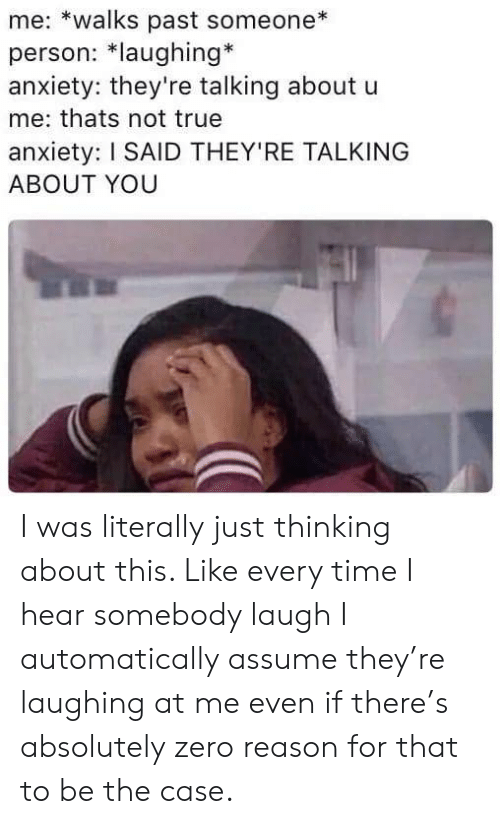 automatically: me: *walks past someone  person: *laughing*  anxiety: they're talking about u  me: thats not true  anxiety: I SAID THEY'RE TALKING  ABOUT YOU I was literally just thinking about this. Like every time I hear somebody laugh I automatically assume they're laughing at me even if there's absolutely zero reason for that to be the case.