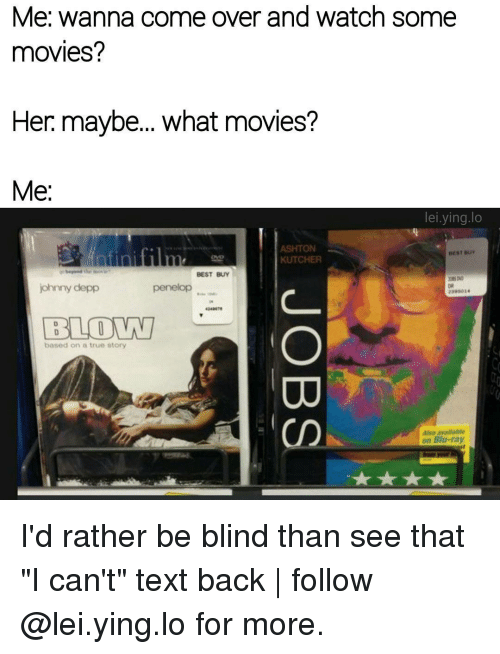 """Best Buy, Memes, and Text Back: Me: wanna come over and watch some  movies?  Her maybe... what movies?  Me  lei ying lo  ASHTON  BEST Bur  KUTCHER  BEST BUY  johnny depp  penelop  BLOWN  based on a true story  Also avallable  on Blu-ray. I'd rather be blind than see that """"I can't"""" text back 