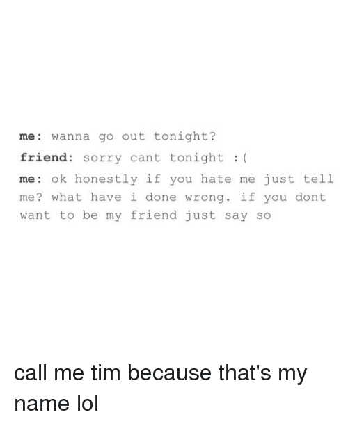Hate Me, Wanted, and Friend: me wanna go out tonight?  friend: sorry cant tonight  me: ok honestly if you hate me just tell  me? what have i done wrong  if you dont  want to be my friend just say so call me tim because that's my name lol