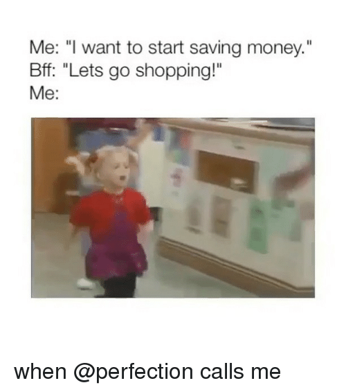 """Money, Shopping, and Girl Memes: Me: """" want to start saving money.""""  Bff: """"Lets go shopping!""""  Me: when @perfection calls me"""