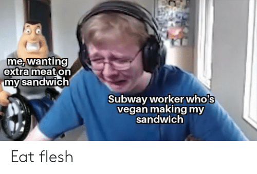 Flesh: me, wanting  extra meat on  my sandwich  Subway workerwho's  vegan making my  sandwich Eat flesh