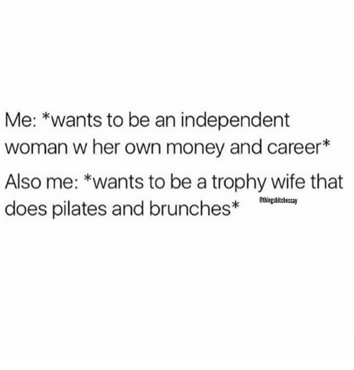 trophy wife: Me: *wants to be an independent  woman w her own money and career  Also me: *wants to be a trophy wife that  ethingsbitchessay  does pilates and brunches