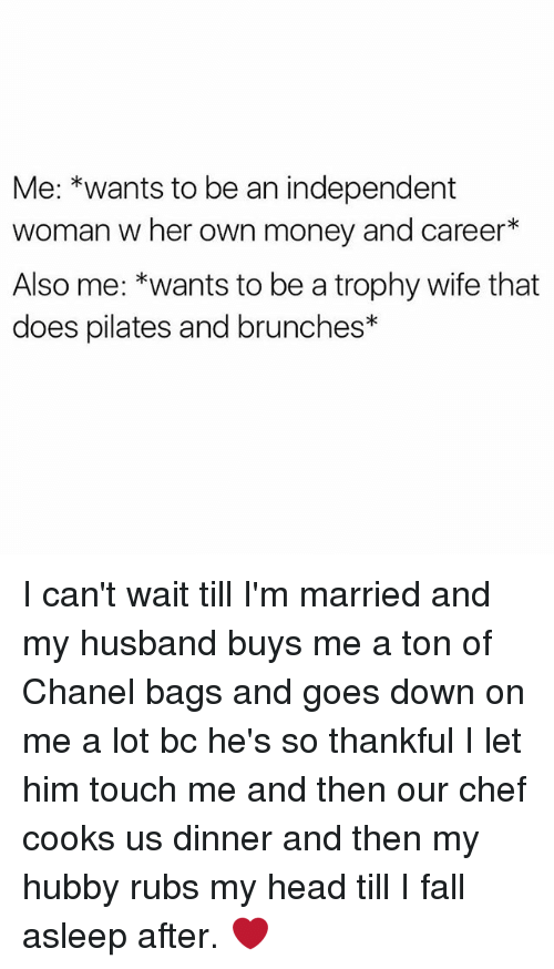 trophy wife: Me: *wants to be an independent  woman w her own money and career  Also me: *wants to be a trophy wife that  does pilates and brunches I can't wait till I'm married and my husband buys me a ton of Chanel bags and goes down on me a lot bc he's so thankful I let him touch me and then our chef cooks us dinner and then my hubby rubs my head till I fall asleep after. ❤
