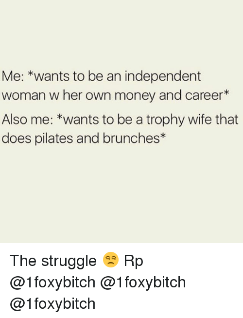 trophy wife: Me: *wants to be an independent  woman w her own money and career*  Also me: *wants to be a trophy wife that  does pilates and brunches* The struggle 😒 Rp @1foxybitch @1foxybitch @1foxybitch