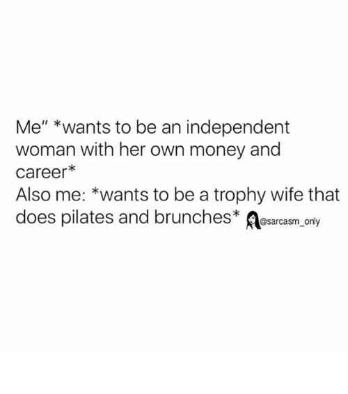 """trophy wife: Me"""" *wants to be an independent  woman with her own money and  Career  Also me: wants to be a trophy wife that  does pilates and brunches  @sarcasm only ⠀"""