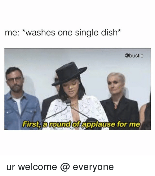 Memes, Dish, and Single: me: *washes one single dish*  @bustle  First, a round of appiause for me ur welcome @ everyone