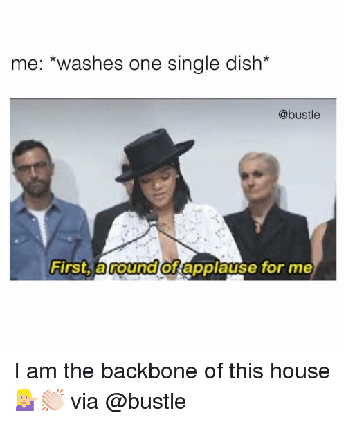 Funny, Dish, and House: me: *washes one single dish*  @bustle  First, a round of applause for me I am the backbone of this house💁🏼♀️👏🏻 via @bustle