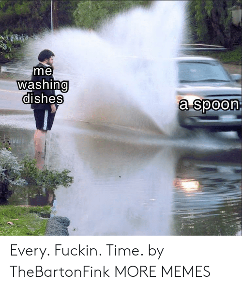 washing dishes: me  washing  dishes  0  a spoon Every. Fuckin. Time. by TheBartonFink MORE MEMES