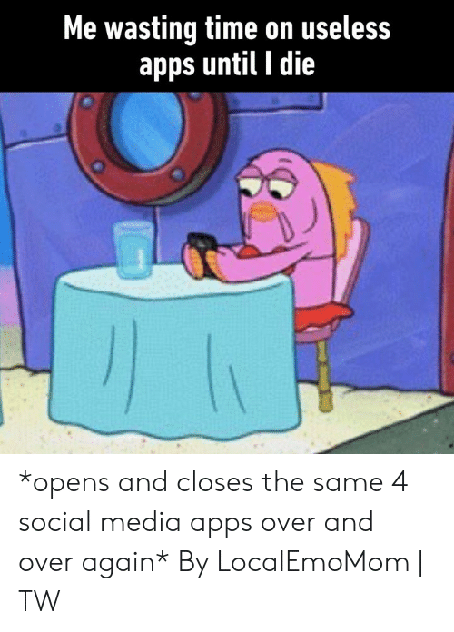 Wasting Time: Me wasting time on useless  apps until I die *opens and closes the same 4 social media apps over and over again*  By LocalEmoMom | TW